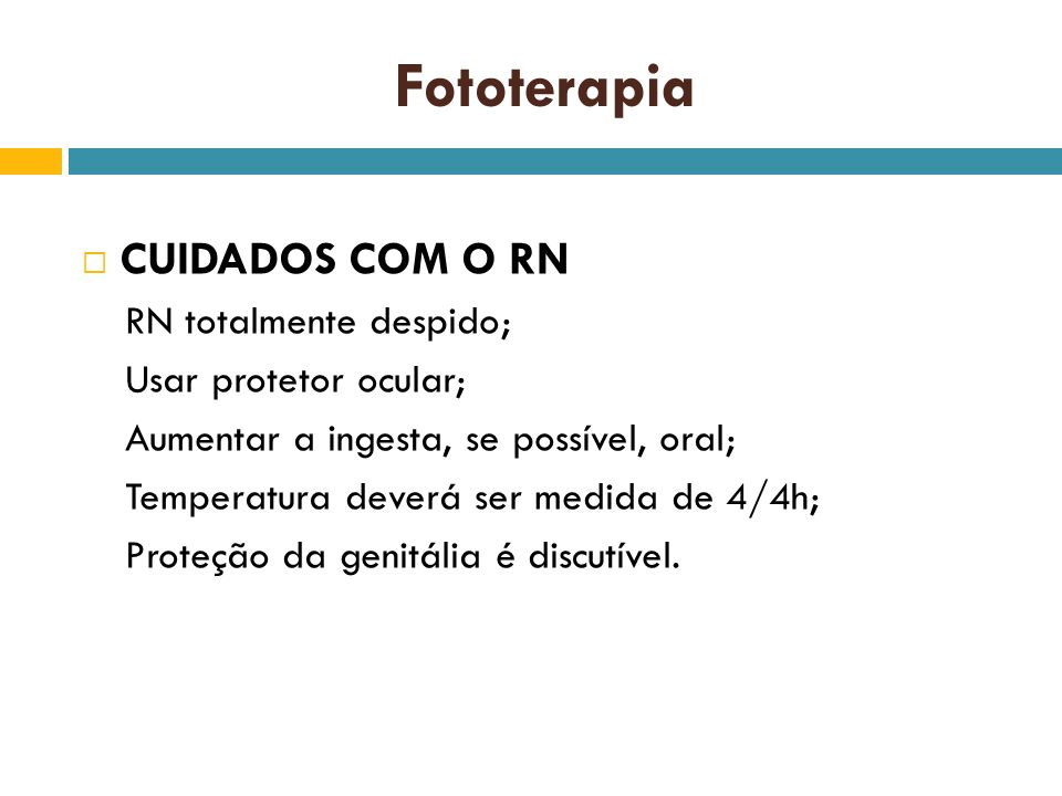 Fototerapia CUIDADOS COM O RN RN totalmente despido; Usar protetor ocular; Aumentar a ingesta, se possível, oral; Temperatura deverá ser medida de 4/4