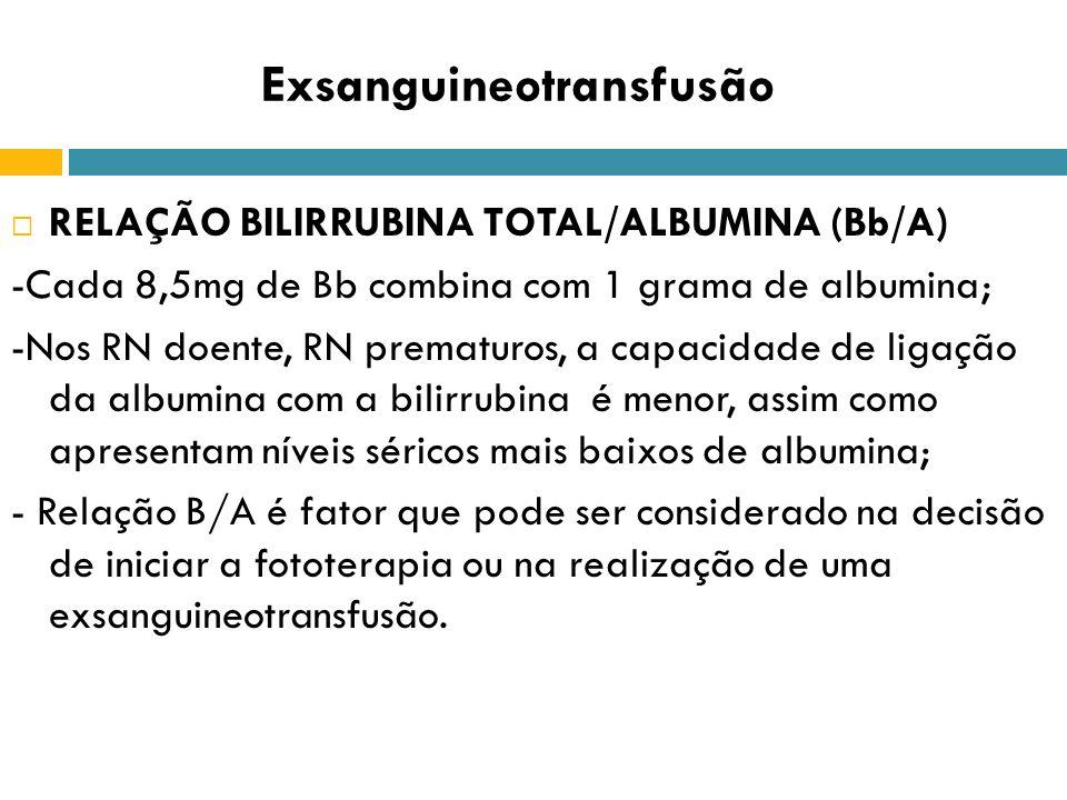 Exsanguineotransfusão RELAÇÃO BILIRRUBINA TOTAL/ALBUMINA (Bb/A) -Cada 8,5mg de Bb combina com 1 grama de albumina; -Nos RN doente, RN prematuros, a ca