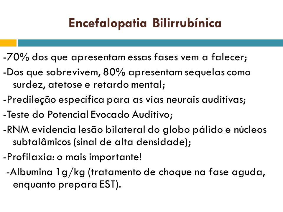 Encefalopatia Bilirrubínica -70% dos que apresentam essas fases vem a falecer; -Dos que sobrevivem, 80% apresentam sequelas como surdez, atetose e ret
