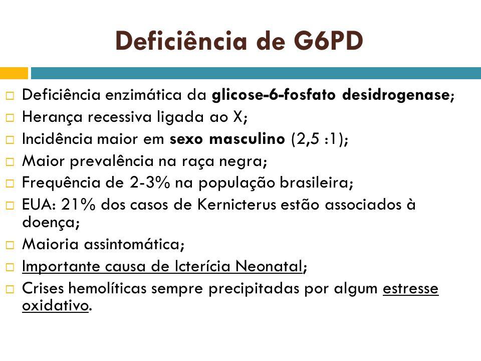 Deficiência de G6PD Deficiência enzimática da glicose-6-fosfato desidrogenase; Herança recessiva ligada ao X; Incidência maior em sexo masculino (2,5