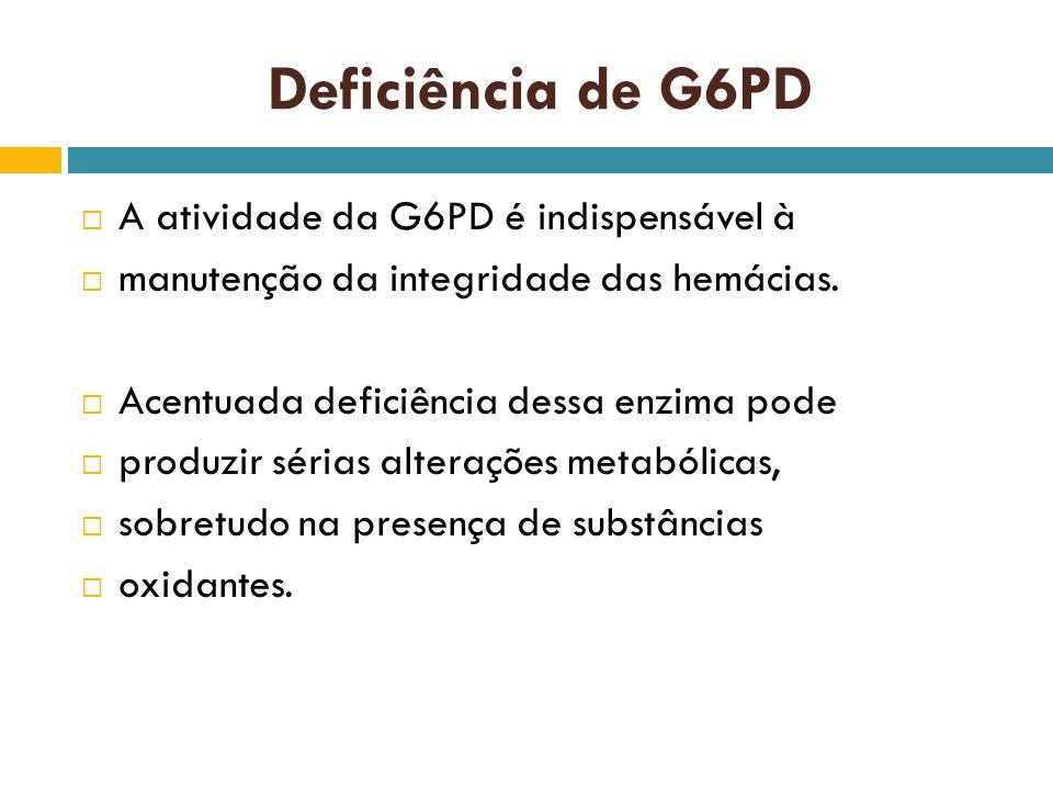 Deficiência de G6PD A atividade da G6PD é indispensável à manutenção da integridade das hemácias. Acentuada deficiência dessa enzima pode produzir sér