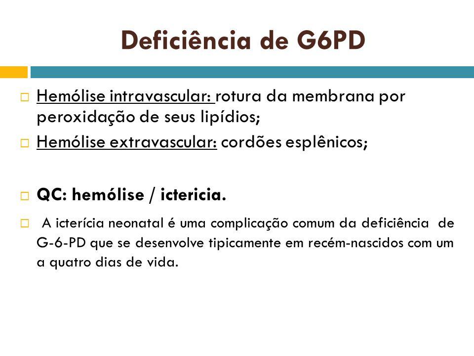 Deficiência de G6PD Hemólise intravascular: rotura da membrana por peroxidação de seus lipídios; Hemólise extravascular: cordões esplênicos; QC: hemól