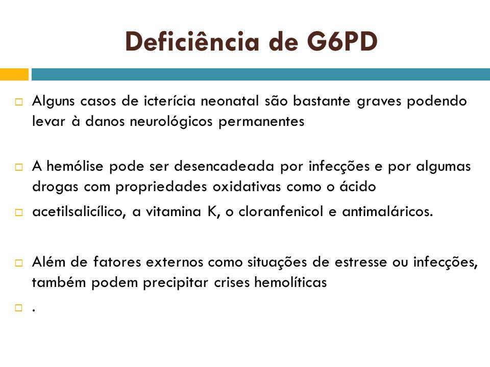 Deficiência de G6PD Alguns casos de icterícia neonatal são bastante graves podendo levar à danos neurológicos permanentes A hemólise pode ser desencad