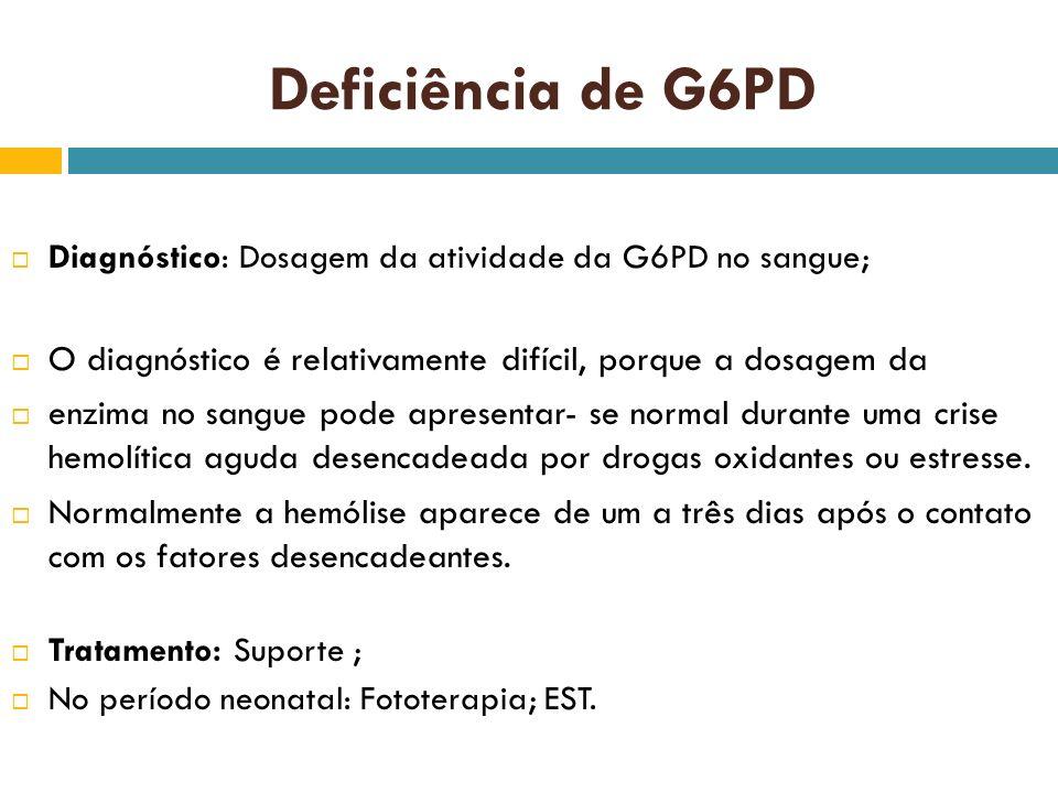 Deficiência de G6PD Diagnóstico: Dosagem da atividade da G6PD no sangue; O diagnóstico é relativamente difícil, porque a dosagem da enzima no sangue p