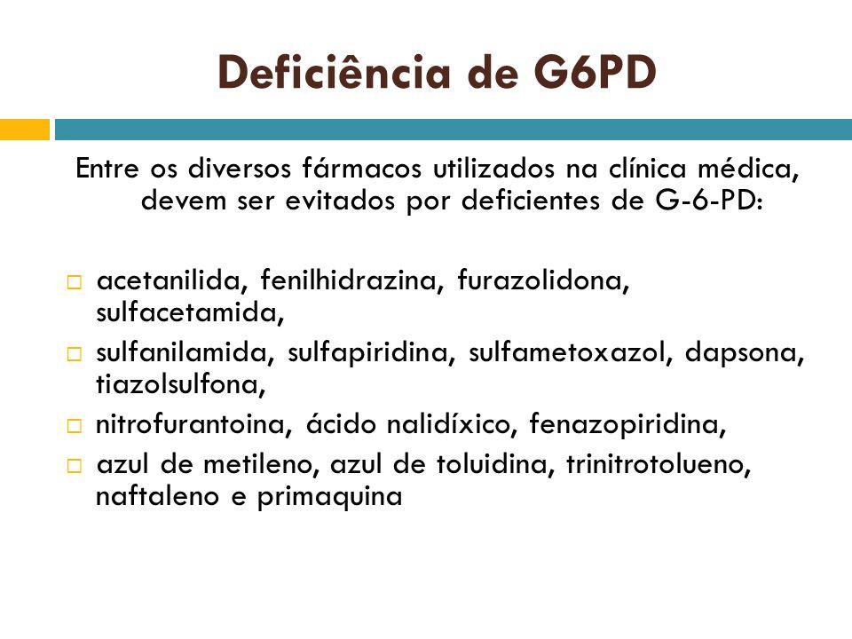 Deficiência de G6PD Entre os diversos fármacos utilizados na clínica médica, devem ser evitados por deficientes de G-6-PD: acetanilida, fenilhidrazina