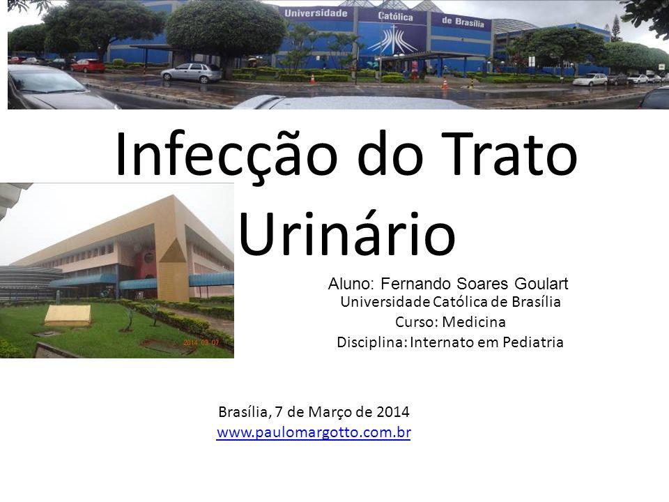 Universidade Católica de Brasília Curso: Medicina Disciplina: Internato em Pediatria Infecção do Trato Urinário Aluno: Fernando Soares Goulart Brasíli