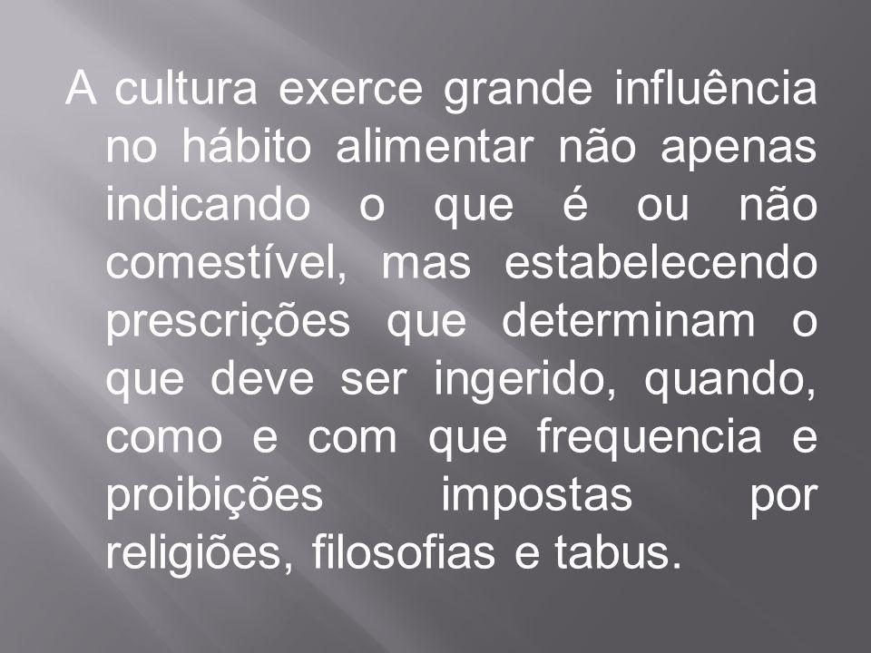 A cultura exerce grande influência no hábito alimentar não apenas indicando o que é ou não comestível, mas estabelecendo prescrições que determinam o