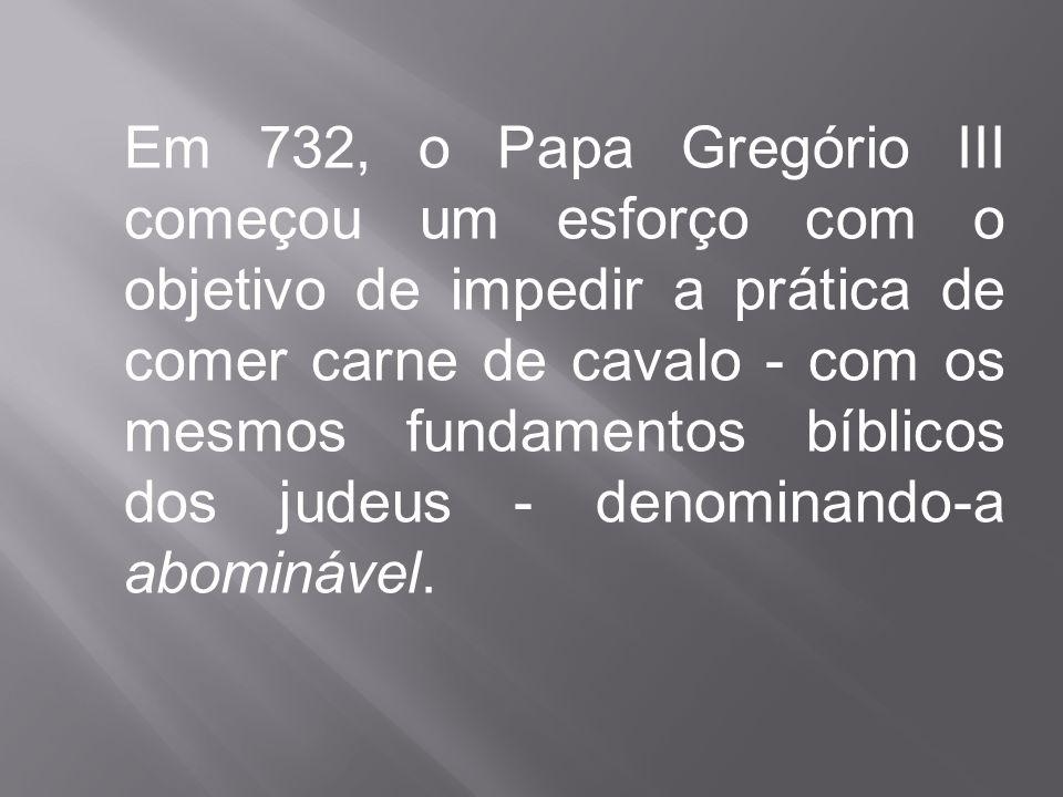 Em 732, o Papa Gregório III começou um esforço com o objetivo de impedir a prática de comer carne de cavalo - com os mesmos fundamentos bíblicos dos j