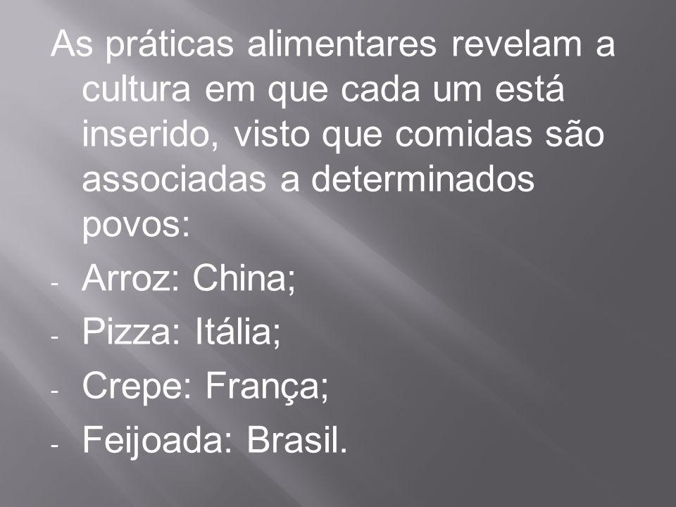 As práticas alimentares revelam a cultura em que cada um está inserido, visto que comidas são associadas a determinados povos: - Arroz: China; - Pizza