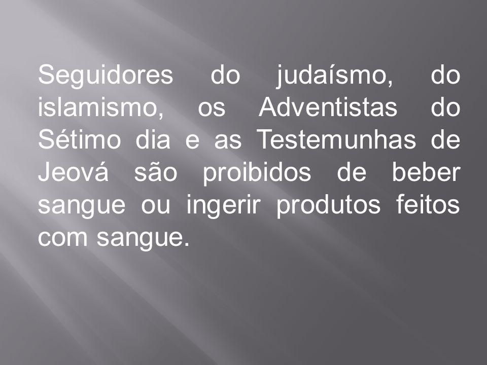 Seguidores do judaísmo, do islamismo, os Adventistas do Sétimo dia e as Testemunhas de Jeová são proibidos de beber sangue ou ingerir produtos feitos