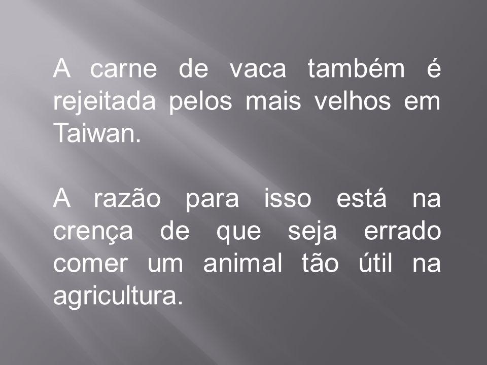 A carne de vaca também é rejeitada pelos mais velhos em Taiwan. A razão para isso está na crença de que seja errado comer um animal tão útil na agricu