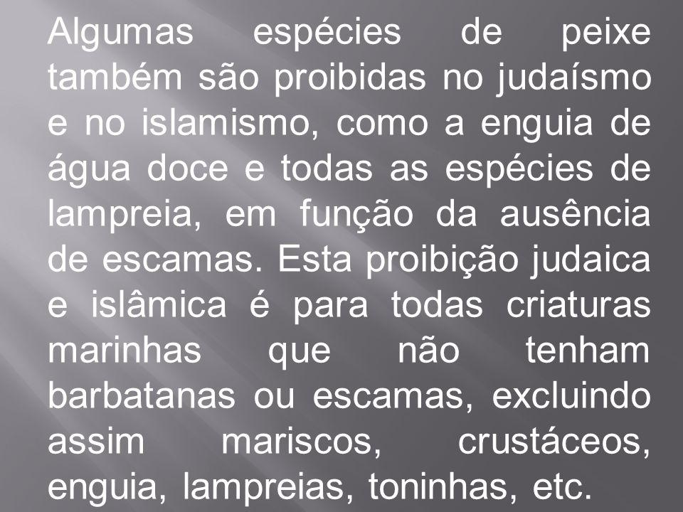 Algumas espécies de peixe também são proibidas no judaísmo e no islamismo, como a enguia de água doce e todas as espécies de lampreia, em função da au
