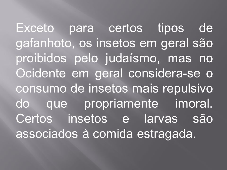 Exceto para certos tipos de gafanhoto, os insetos em geral são proibidos pelo judaísmo, mas no Ocidente em geral considera-se o consumo de insetos mai