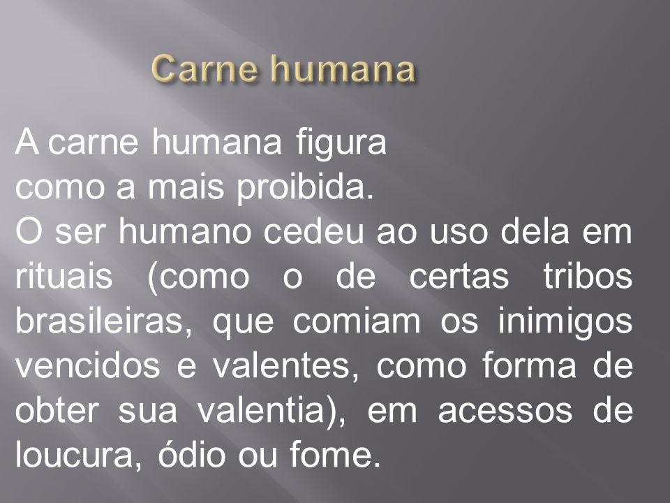 A carne humana figura como a mais proibida. O ser humano cedeu ao uso dela em rituais (como o de certas tribos brasileiras, que comiam os inimigos ven
