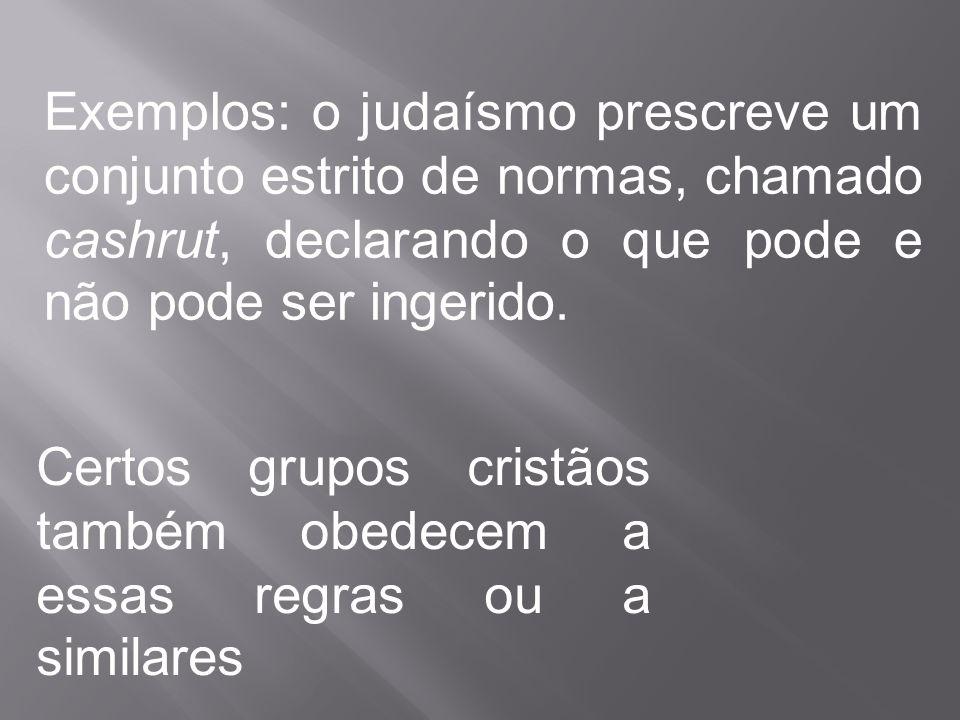 Exemplos: o judaísmo prescreve um conjunto estrito de normas, chamado cashrut, declarando o que pode e não pode ser ingerido. Certos grupos cristãos t