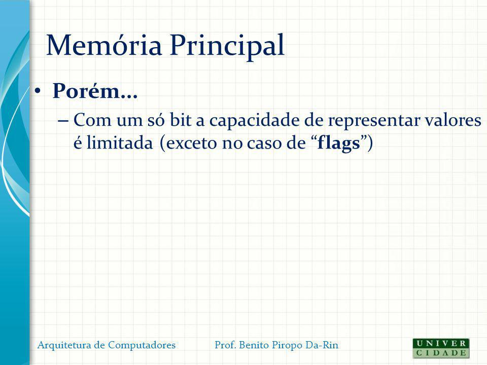 Memória Principal Porém... – Com um só bit a capacidade de representar valores é limitada (exceto no caso de flags) Arquitetura de Computadores Prof.