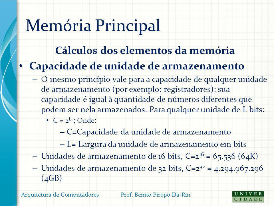 Memória Principal Cálculos dos elementos da memória Capacidade de unidade de armazenamento – O mesmo princípio vale para a capacidade de qualquer unid