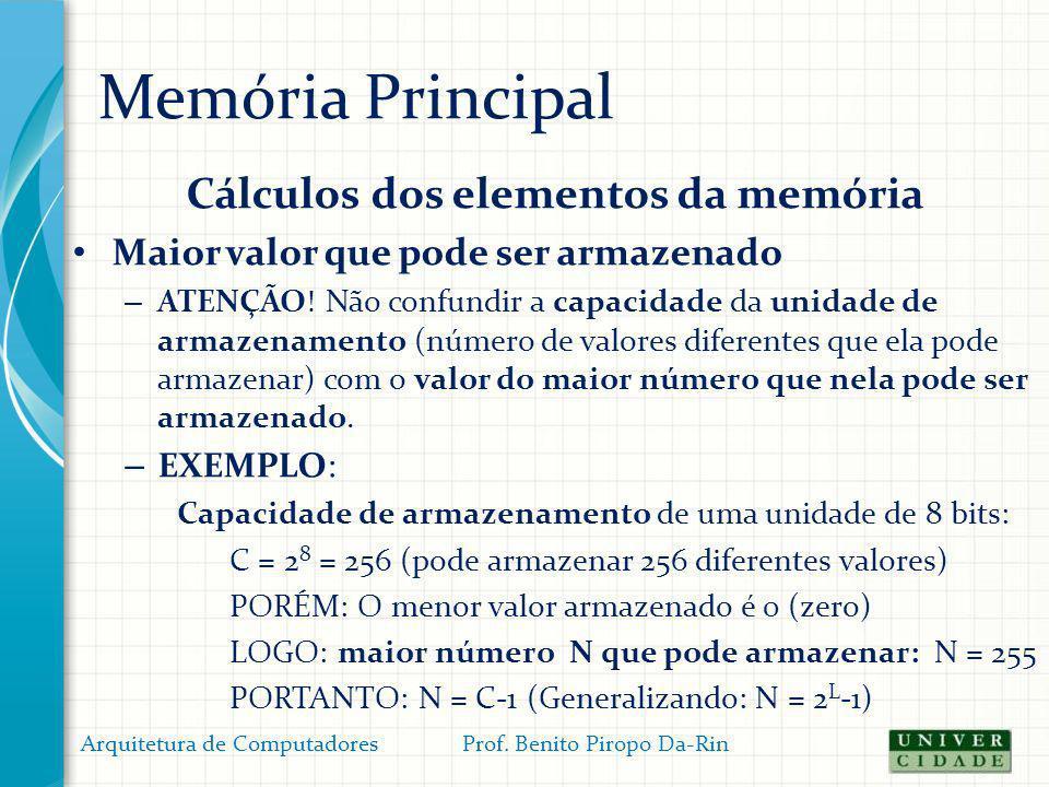 Memória Principal Cálculos dos elementos da memória Maior valor que pode ser armazenado – ATENÇÃO! Não confundir a capacidade da unidade de armazename