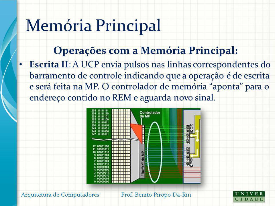 Memória Principal Operações com a Memória Principal: Escrita II: A UCP envia pulsos nas linhas correspondentes do barramento de controle indicando que
