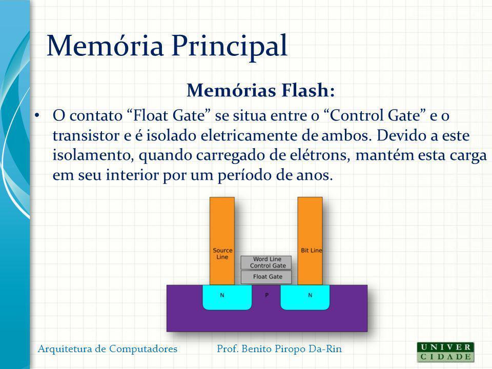 Memória Principal Memórias Flash: O contato Float Gate se situa entre o Control Gate e o transistor e é isolado eletricamente de ambos. Devido a este