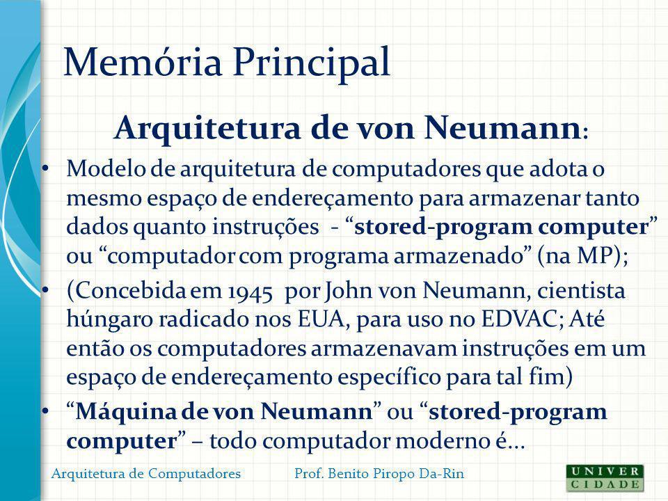 Memória Principal Arquitetura de von Neumann : Modelo de arquitetura de computadores que adota o mesmo espaço de endereçamento para armazenar tanto da