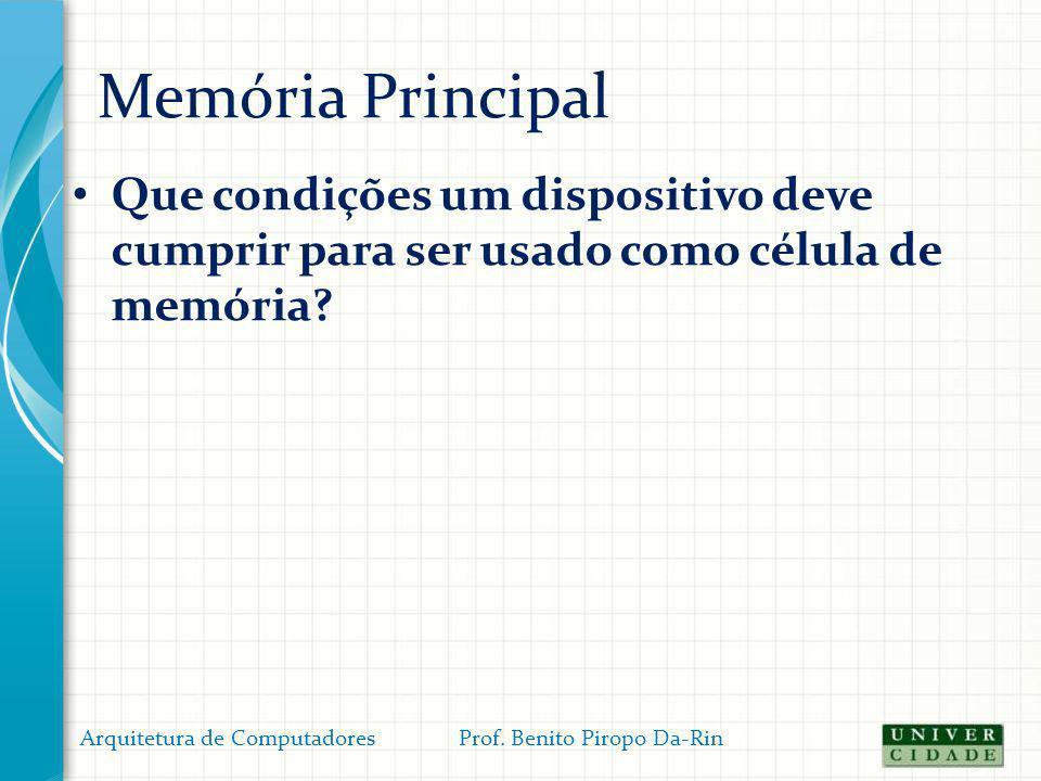 Memória Principal Que condições um dispositivo deve cumprir para ser usado como célula de memória? Arquitetura de Computadores Prof. Benito Piropo Da-