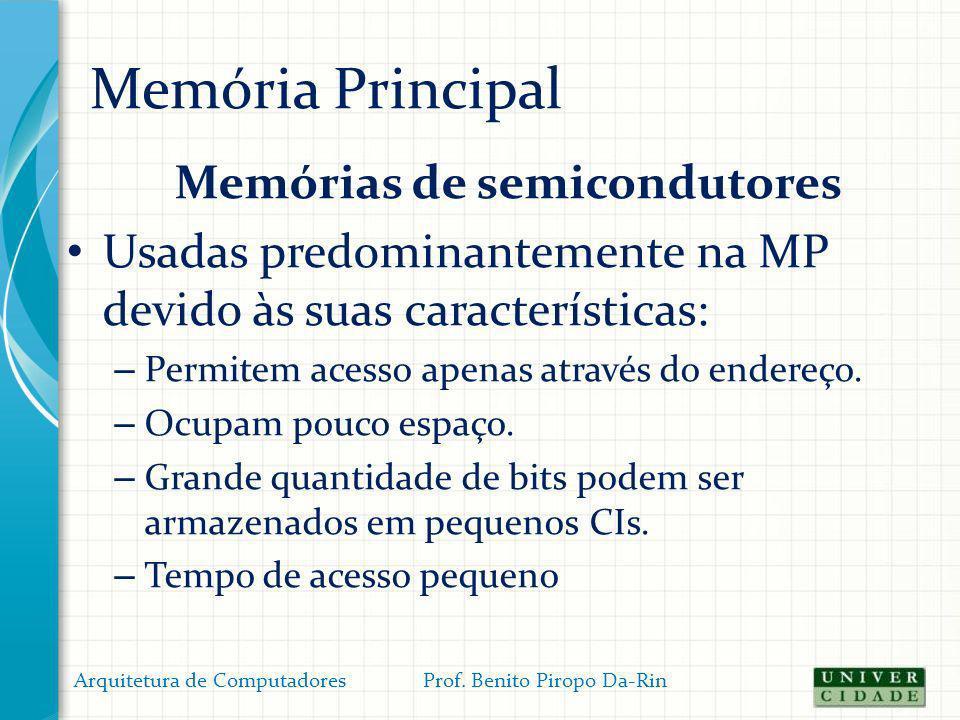 Memória Principal Memórias de semicondutores Usadas predominantemente na MP devido às suas características: – Permitem acesso apenas através do endere
