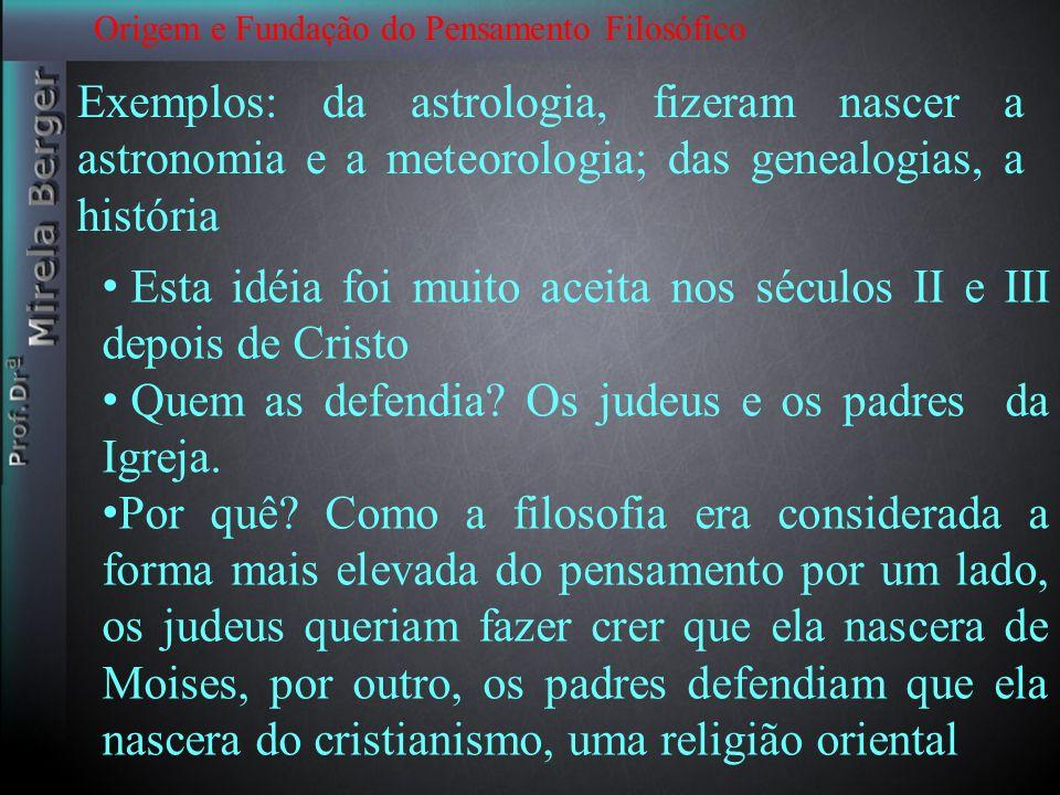 Origem e Fundação do Pensamento Filosófico Exemplos: da astrologia, fizeram nascer a astronomia e a meteorologia; das genealogias, a história Esta idé