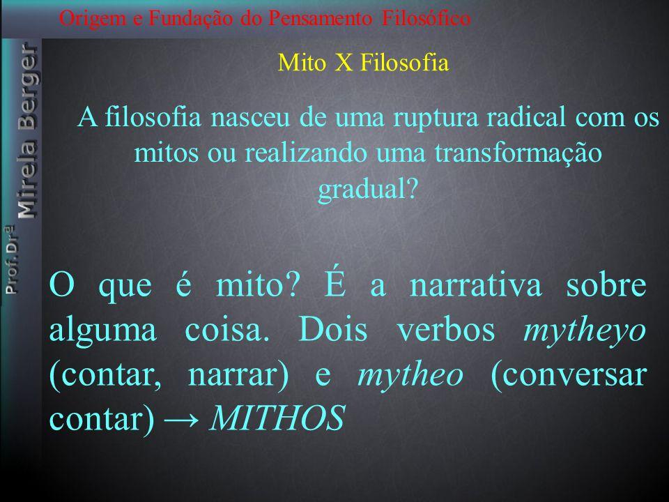Origem e Fundação do Pensamento Filosófico Mito X Filosofia A filosofia nasceu de uma ruptura radical com os mitos ou realizando uma transformação gra