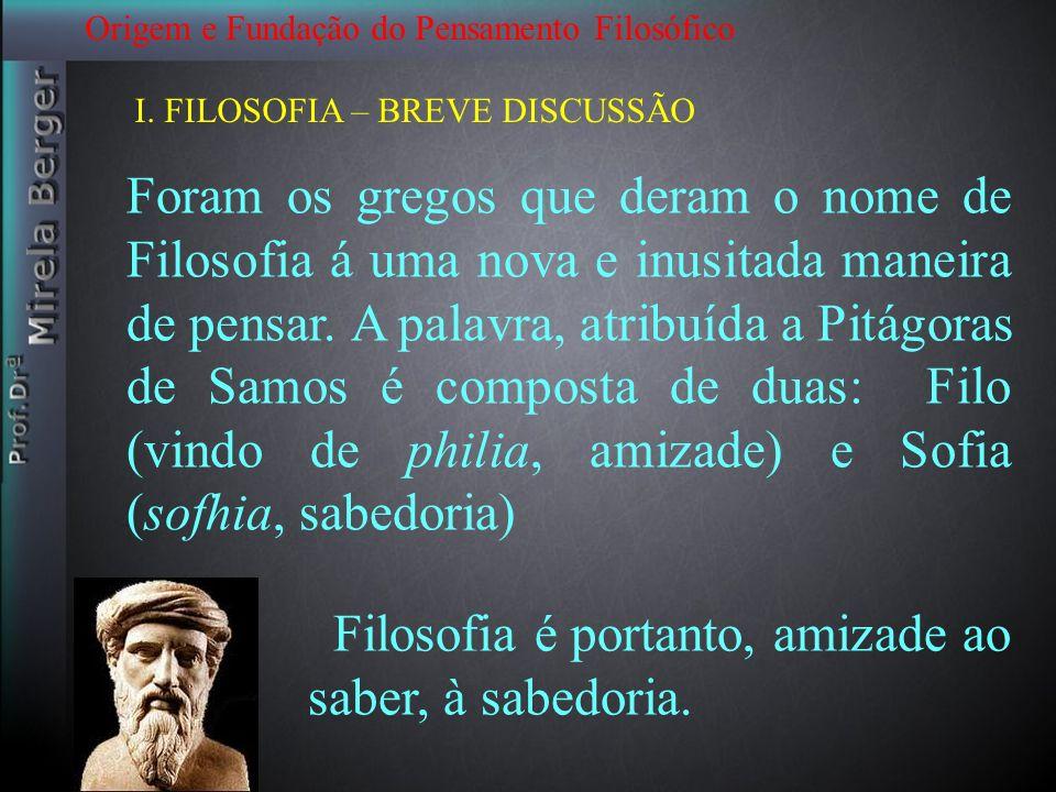 I. FILOSOFIA – BREVE DISCUSSÃO Foram os gregos que deram o nome de Filosofia á uma nova e inusitada maneira de pensar. A palavra, atribuída a Pitágora