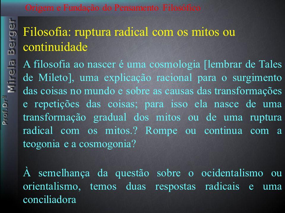 Origem e Fundação do Pensamento Filosófico A filosofia ao nascer é uma cosmologia [lembrar de Tales de Mileto], uma explicação racional para o surgime