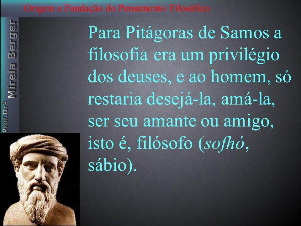 Origem e Fundação do Pensamento Filosófico Para Pitágoras de Samos a filosofia era um privilégio dos deuses, e ao homem, só restaria desejá-la, amá-la