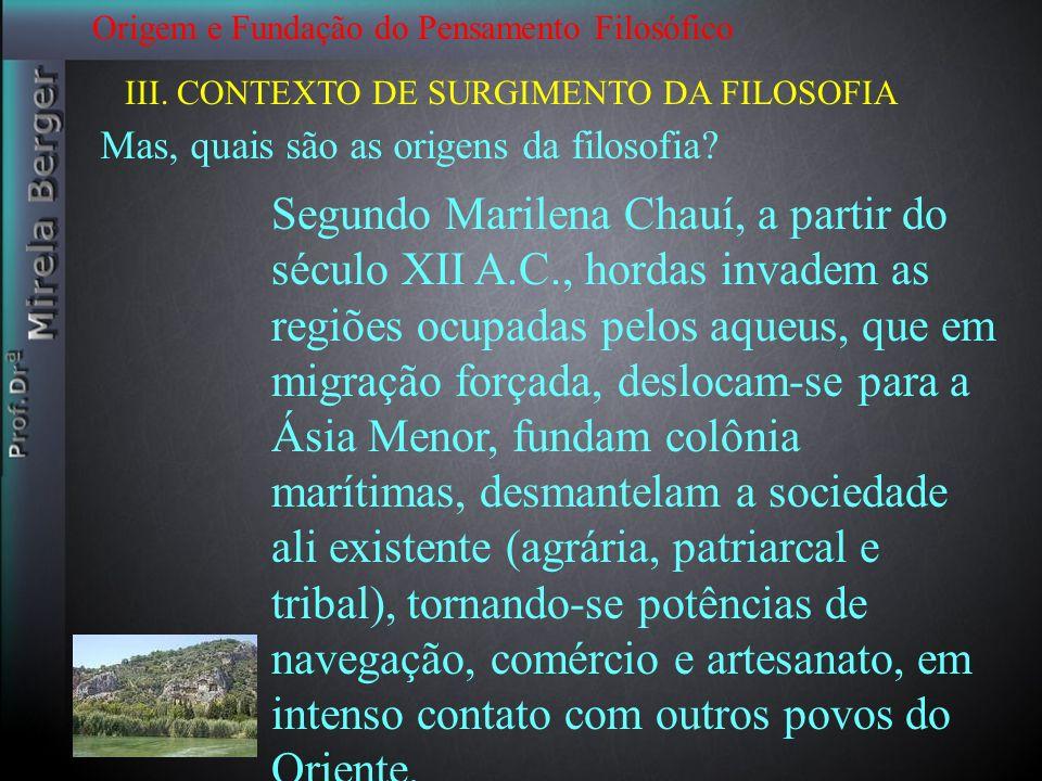 Origem e Fundação do Pensamento Filosófico III. CONTEXTO DE SURGIMENTO DA FILOSOFIA Mas, quais são as origens da filosofia? Segundo Marilena Chauí, a