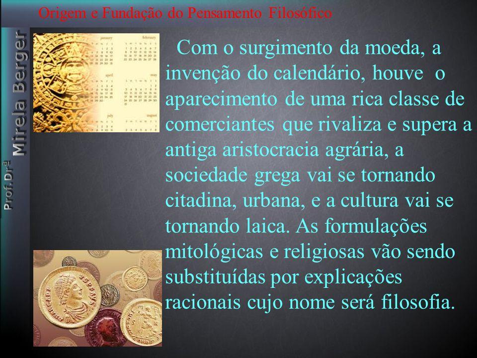 Origem e Fundação do Pensamento Filosófico Com o surgimento da moeda, a invenção do calendário, houve o aparecimento de uma rica classe de comerciante
