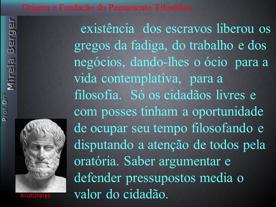 Origem e Fundação do Pensamento Filosófico Aristóteles existência dos escravos liberou os gregos da fadiga, do trabalho e dos negócios, dando-lhes o ó