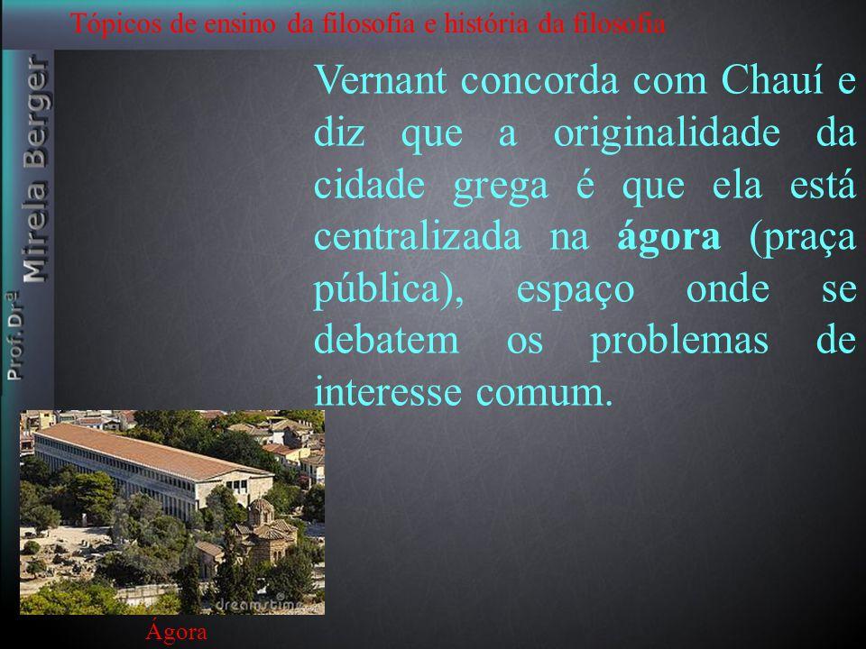 Tópicos de ensino da filosofia e história da filosofia Vernant concorda com Chauí e diz que a originalidade da cidade grega é que ela está centralizad