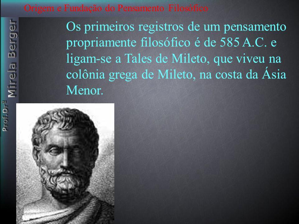 Origem e Fundação do Pensamento Filosófico Os primeiros registros de um pensamento propriamente filosófico é de 585 A.C. e ligam-se a Tales de Mileto,