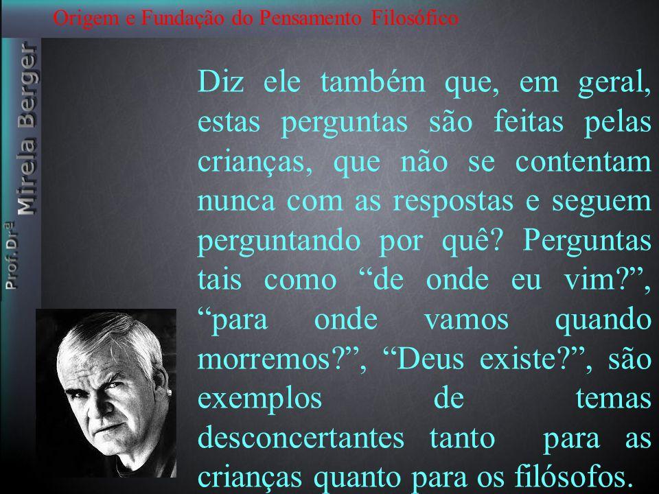 Origem e Fundação do Pensamento Filosófico Nós não queremos fazer estas perguntas para não desestabilizar nossos mundos.Adultos mortais, em função da correria do dia a dia, não encontramos tempo: graças aos filósofos e ás crianças, por vezes nossas certezas são desestabilizadas e nos levam à reflexão Milan Kundera Filosofar : abrir nossas mentes para argumentos q não estamos acostumados.