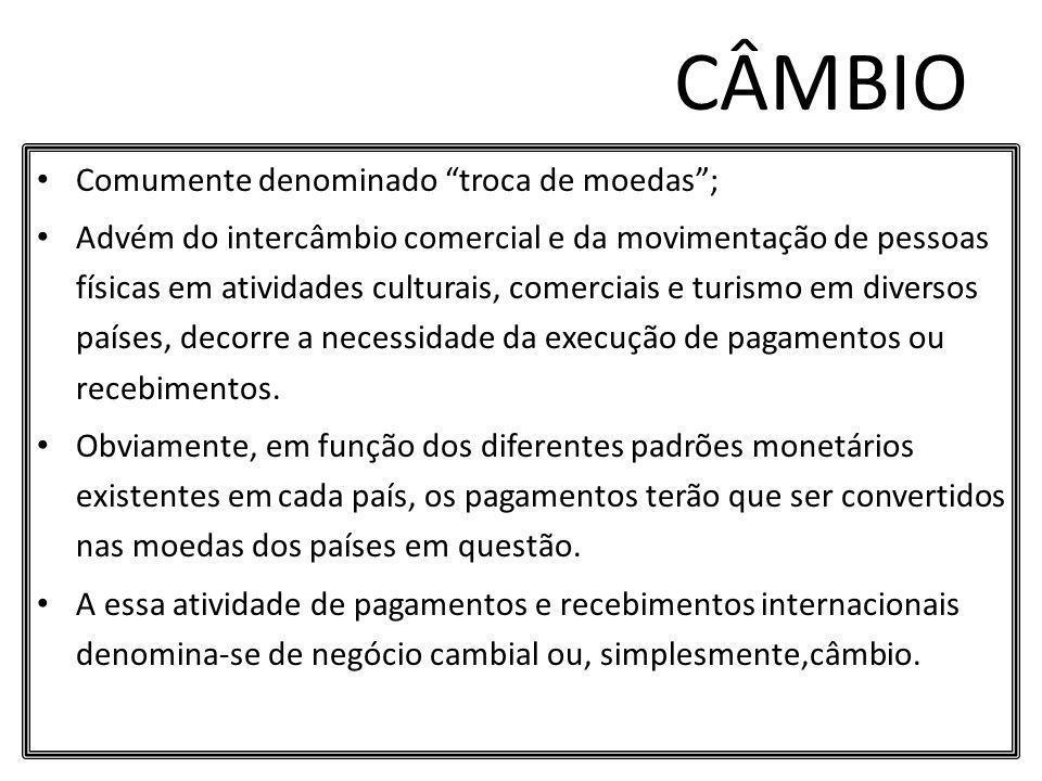 CÂMBIO Comumente denominado troca de moedas; Advém do intercâmbio comercial e da movimentação de pessoas físicas em atividades culturais, comerciais e