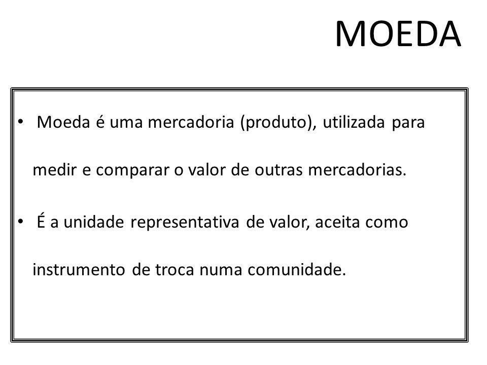 MOEDA Moeda é uma mercadoria (produto), utilizada para medir e comparar o valor de outras mercadorias. É a unidade representativa de valor, aceita com