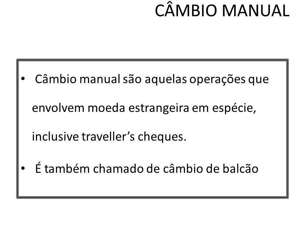 CÂMBIO MANUAL Câmbio manual são aquelas operações que envolvem moeda estrangeira em espécie, inclusive travellers cheques. É também chamado de câmbio