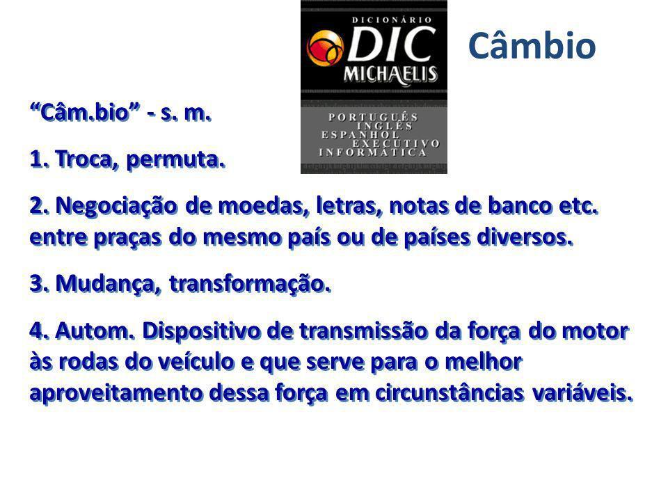 Câm.bio - s. m. 1. Troca, permuta. 2. Negociação de moedas, letras, notas de banco etc. entre praças do mesmo país ou de países diversos. 3. Mudança,