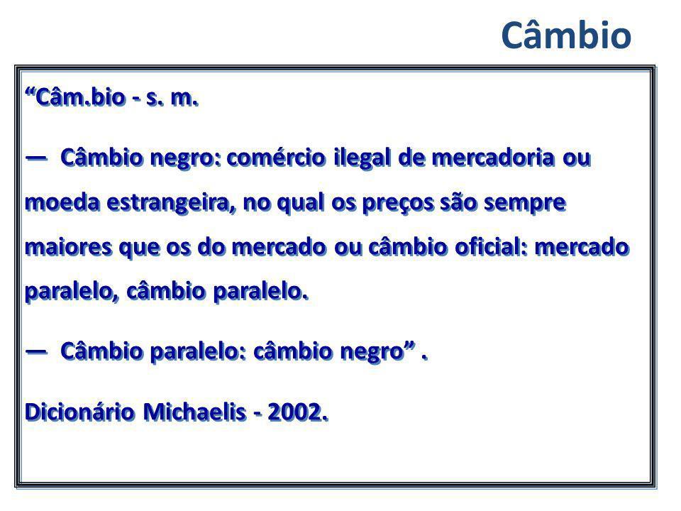 Câm.bio - s. m. Câmbio negro: comércio ilegal de mercadoria ou moeda estrangeira, no qual os preços são sempre maiores que os do mercado ou câmbio ofi