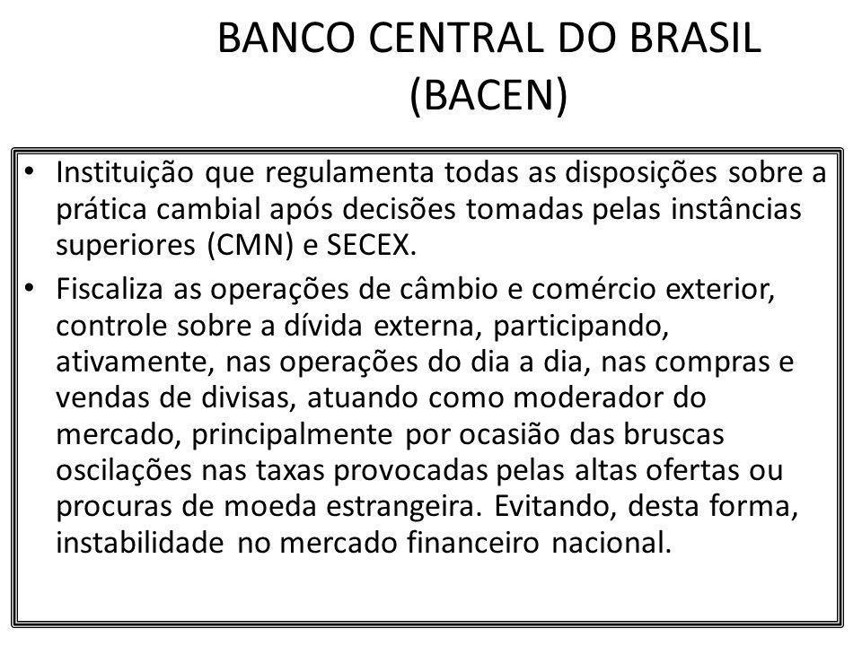BANCO CENTRAL DO BRASIL (BACEN) Instituição que regulamenta todas as disposições sobre a prática cambial após decisões tomadas pelas instâncias superi