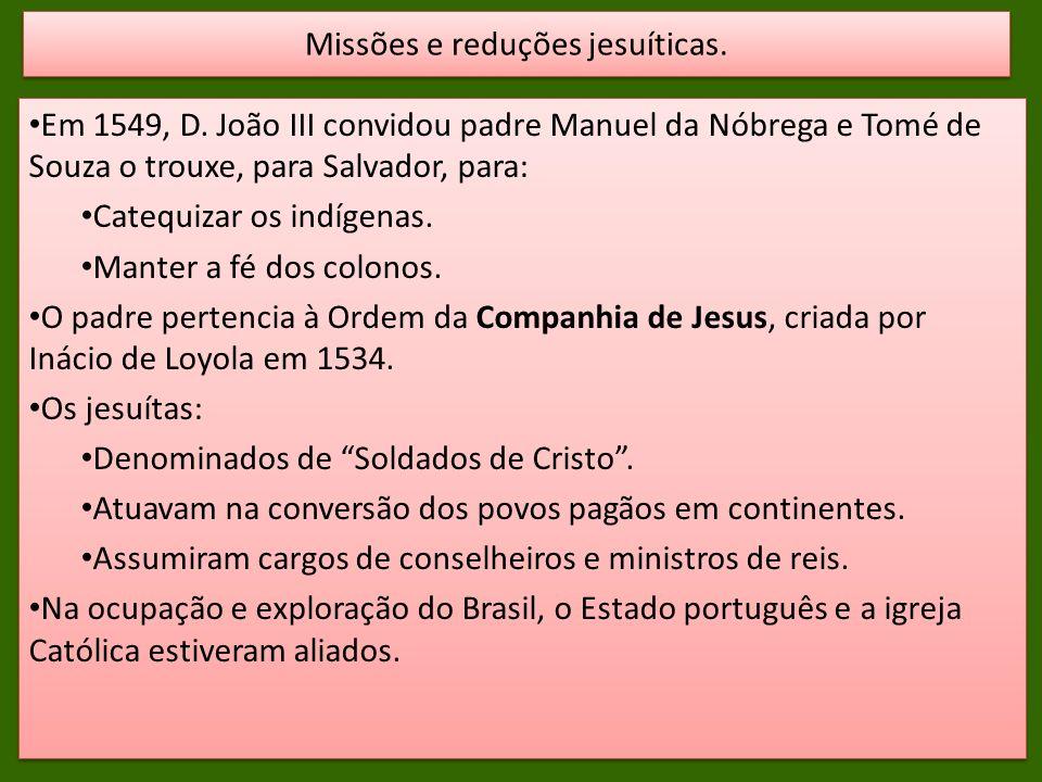 Em 1549, D. João III convidou padre Manuel da Nóbrega e Tomé de Souza o trouxe, para Salvador, para: Catequizar os indígenas. Manter a fé dos colonos.