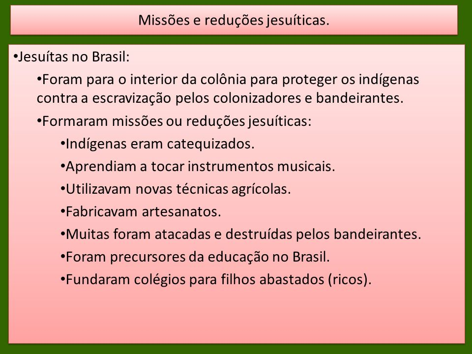 Jesuítas no Brasil: Foram para o interior da colônia para proteger os indígenas contra a escravização pelos colonizadores e bandeirantes. Formaram mis