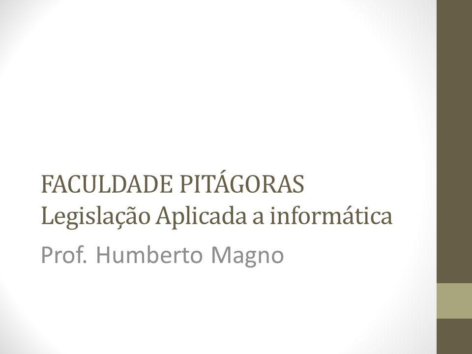 FACULDADE PITÁGORAS Legislação Aplicada a informática Prof. Humberto Magno