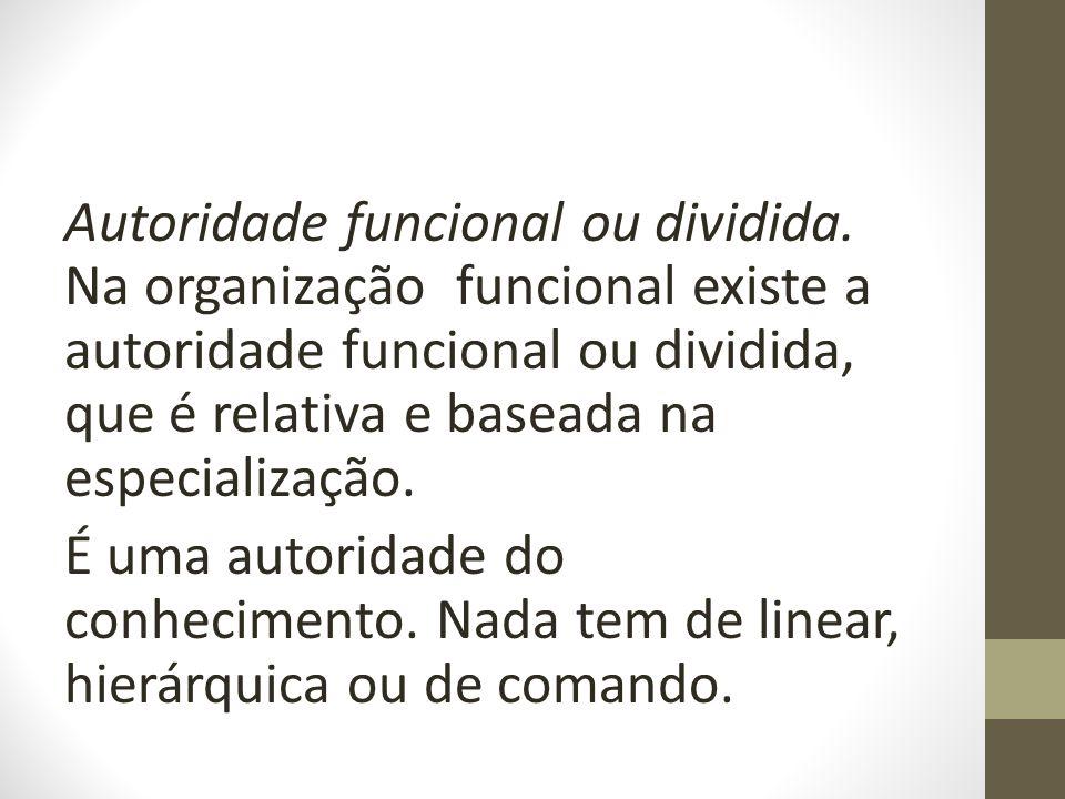 Autoridade funcional ou dividida. Na organização funcional existe a autoridade funcional ou dividida, que é relativa e baseada na especialização. É um