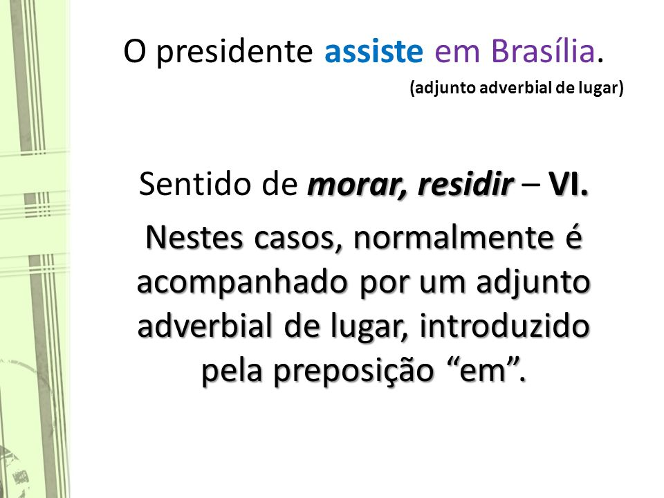 O presidente assiste em Brasília.(adjunto adverbial de lugar) morar, residir VI.
