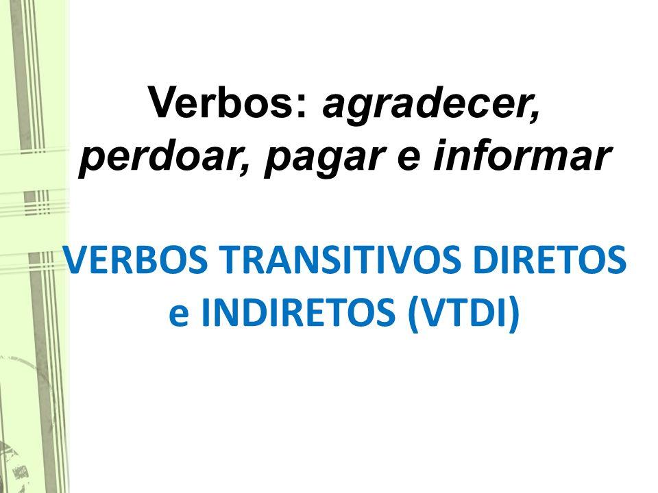 Verbos: agradecer, perdoar, pagar e informar VERBOS TRANSITIVOS DIRETOS e INDIRETOS (VTDI)